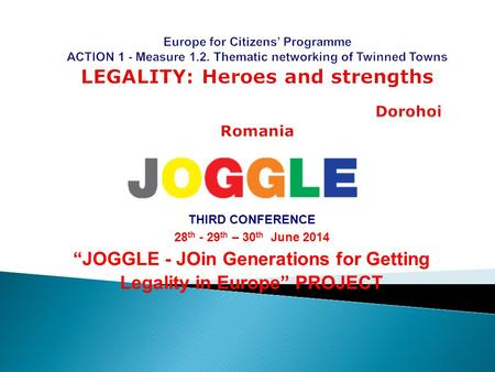"THIRD CONFERENCE 28 th - 29 th – 30 th June 2014 ""JOGGLE - JOin Generations for Getting Legality in Europe"" PROJECT."