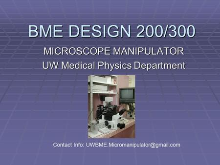 BME DESIGN 200/300 MICROSCOPE MANIPULATOR UW Medical Physics Department Contact Info: