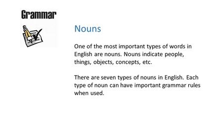 Nouns One of the most important types of words in English are nouns. Nouns indicate people, things, objects, concepts, etc. There are seven types of nouns.