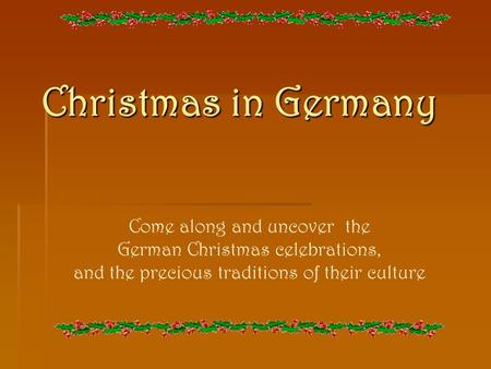 Christmas in Germany Come along and uncover the German Christmas celebrations, and the precious traditions of their culture.