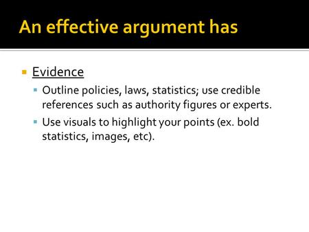  Evidence  Outline policies, laws, statistics; use credible references such as authority figures or experts.  Use visuals to highlight your points (ex.