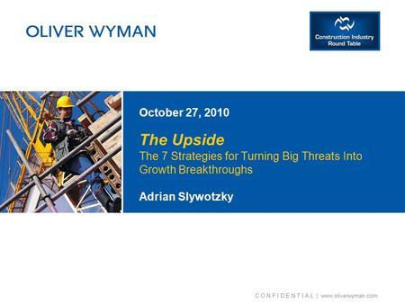 C O N F I D E N T I A L | www.oliverwyman.com The Upside The 7 Strategies for Turning Big Threats Into Growth Breakthroughs October 27, 2010 Adrian Slywotzky.