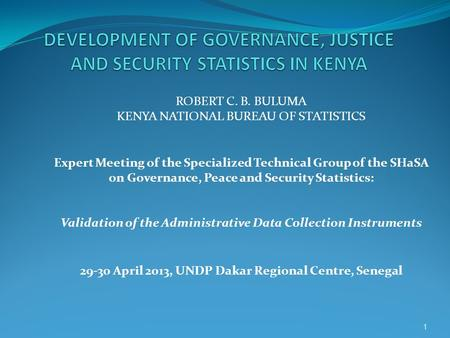ROBERT C. B. BULUMA KENYA NATIONAL BUREAU OF STATISTICS Expert Meeting of the Specialized Technical Group of the SHaSA on Governance, Peace and Security.