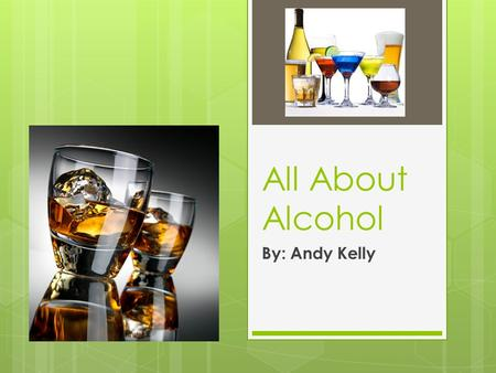 All About Alcohol By: Andy Kelly. Different Types of Alcohol  Beer  Wine  Hard Liquor.