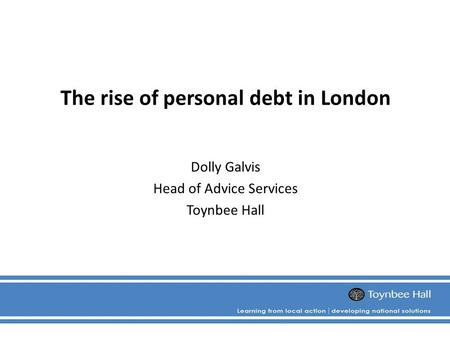 The rise of personal debt in London Dolly Galvis Head of Advice Services Toynbee Hall.