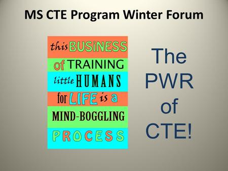 MS CTE Program Winter Forum The PWR of CTE! Purpose Tracks: Different colored nametags PWR influence Building meaningful programs (Why, What, How) Statewide.