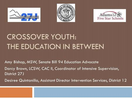 CROSSOVER YOUTH: THE EDUCATION IN BETWEEN Amy Bishop, MSW, Senate Bill 94 Education Advocate Darcy Brown, LCSW, CAC II, Coordinator of Intensive Supervision,