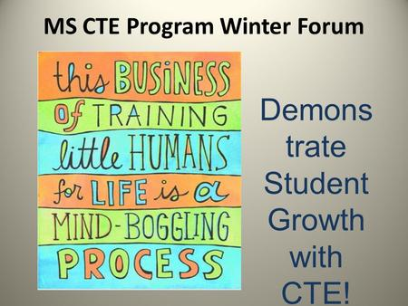 MS CTE Program Winter Forum Demons trate Student Growth with CTE!