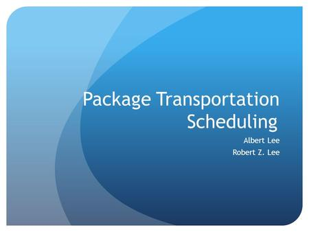 Package Transportation Scheduling Albert Lee Robert Z. Lee.