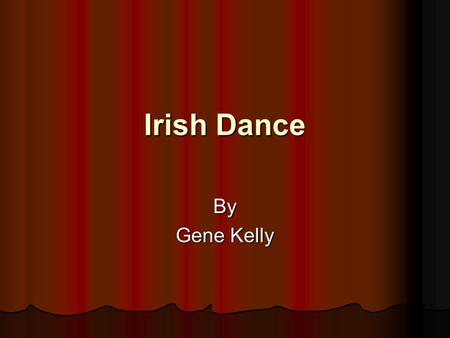 Irish Dance By Gene Kelly. History of Irish Dance Although the history of Irish dance is vague, evidence points to the ancient Druids (Priests) as using.