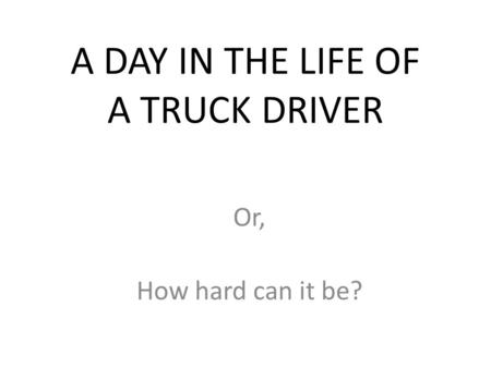 A DAY IN THE LIFE OF A TRUCK DRIVER Or, How hard can it be?