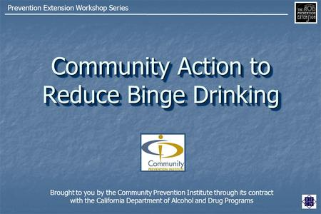 Community Action to Reduce Binge Drinking Prevention Extension Workshop Series Brought to you by the Community Prevention Institute through its contract.