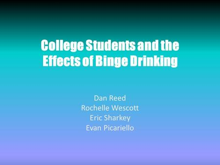 College Students and the Effects of Binge Drinking Dan Reed Rochelle Wescott Eric Sharkey Evan Picariello.