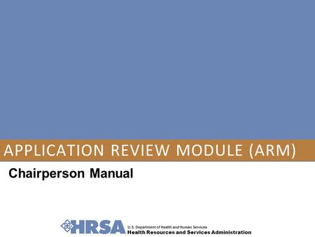 U.S. Department of Health and Human Services Health Resources and Services Administration APPLICATION REVIEW MODULE (ARM) Chairperson Manual.