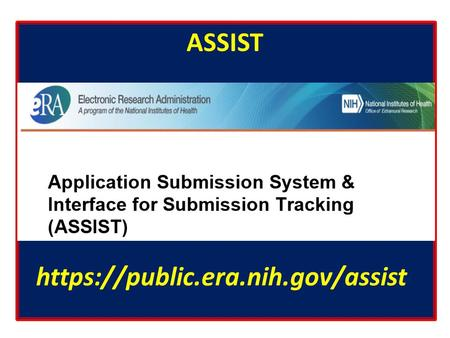 ASSIST https://public.era.nih.gov/assist. Benefits of Using ASSIST It is a web-based system. One can log in to ASSIST with eCommons user name and password.