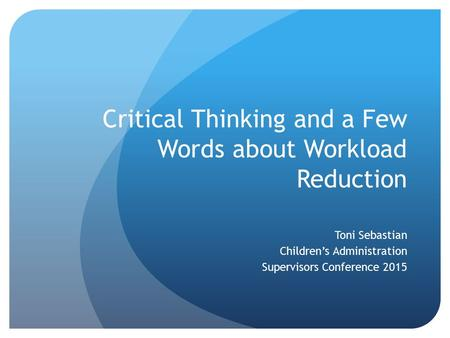 Critical Thinking and a Few Words about Workload Reduction Toni Sebastian Children's Administration Supervisors Conference 2015.