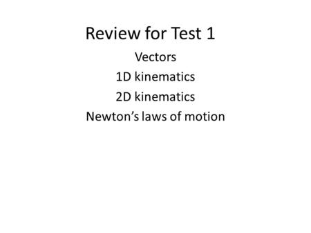 Review for Test 1 Vectors 1D kinematics 2D kinematics Newton's laws of motion.