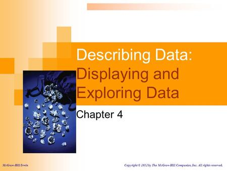 Describing Data: Displaying and Exploring Data Chapter 4 McGraw-Hill/Irwin Copyright © 2012 by The McGraw-Hill Companies, Inc. All rights reserved.