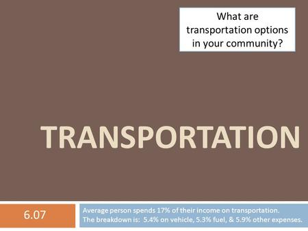 TRANSPORTATION What are transportation options in your community? Average person spends 17% of their income on transportation. The breakdown is: 5.4% on.