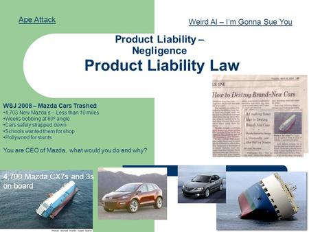 Product Liability Law Product Liability – Negligence duty of care WSJ 2008 – Mazda Cars Trashed 4,703 New Mazda's – Less than 10 miles Weeks bobbing at.
