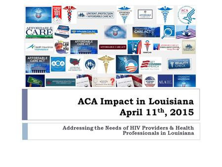 ACA Impact in Louisiana April 11 th, 2015 Addressing the Needs of HIV Providers & Health Professionals in Louisiana.