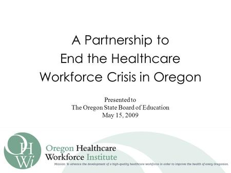 A Partnership to End the Healthcare Workforce Crisis in Oregon Presented to The Oregon State Board of Education May 15, 2009.