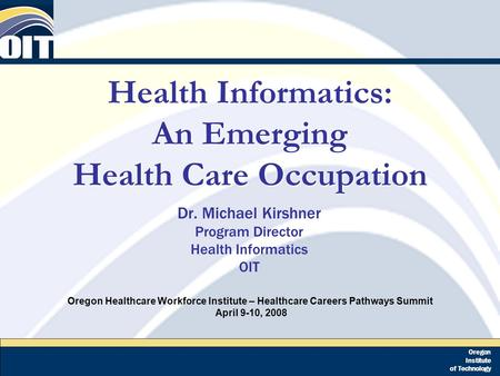 Oregon Institute of Technology Health Informatics: An Emerging Health Care Occupation Dr. Michael Kirshner Program Director Health Informatics OIT Oregon.