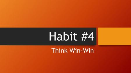 Habit #4 Think Win-Win. Habit #4: Think Win-Win Win-Win is an attitude toward life; a mental frame of mind that syas, I can win and so can you It is not.