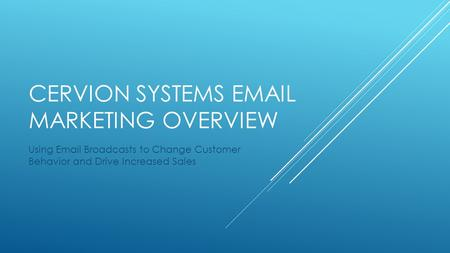 CERVION SYSTEMS EMAIL MARKETING OVERVIEW Using Email Broadcasts to Change Customer Behavior and Drive Increased Sales.
