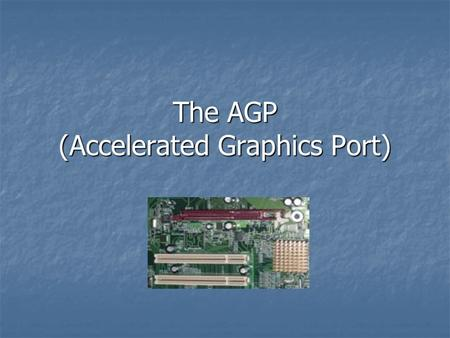 The AGP (Accelerated Graphics Port)