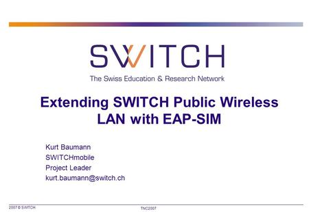 2007 © SWITCH TNC2007 Extending SWITCH Public Wireless LAN with EAP-SIM Kurt Baumann SWITCHmobile Project Leader