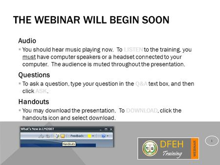 THE WEBINAR WILL BEGIN SOON Audio  You should hear music playing now. To LISTEN to the training, you must have computer speakers or a headset connected.