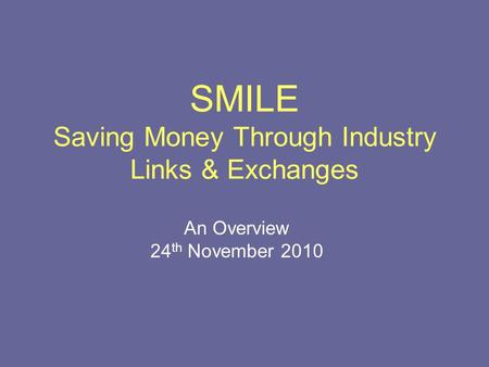 SMILE Saving Money Through Industry Links & Exchanges An Overview 24 th November 2010.