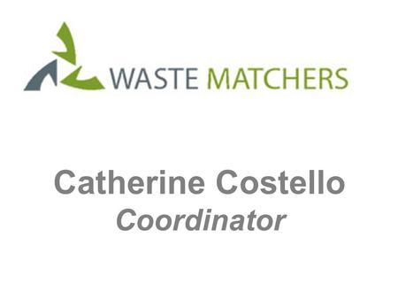 Catherine Costello Coordinator. What is it? Waste Matchers matches its members with each other's reusable resources.