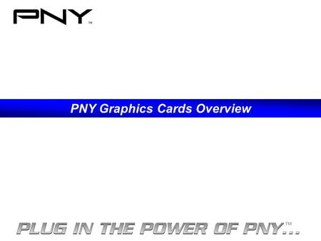 PNY Graphics Cards Overview. 13 Locations worldwide. PNY Products are sold in over 50 countries 518 Employees Worldwide PNY – New Jersey PNY – Taiwan.