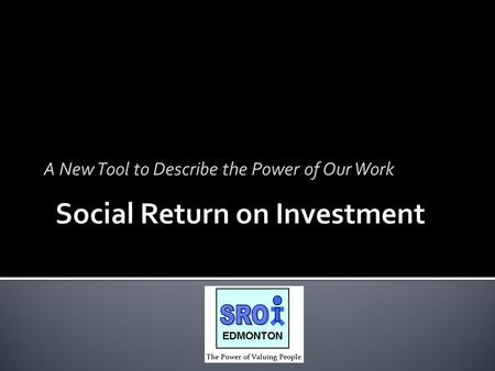 A New Tool to Describe the Power of Our Work. Funding Provided by: City of Edmonton In Kind Contributions: City of Edmonton Edmonton Social Planning Council.