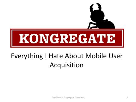 Everything I Hate About Mobile User Acquisition Confidential Kongregate Document1.