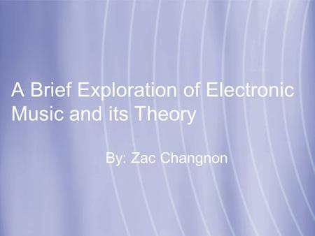 A Brief Exploration of Electronic Music and its Theory By: Zac Changnon.