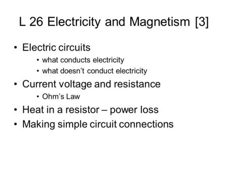 L 26 Electricity and Magnetism [3] Electric circuits what conducts electricity what doesn't conduct electricity Current voltage and resistance Ohm's Law.