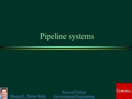 Monroe L. Weber-Shirk S chool of Civil and Environmental Engineering Pipeline systems.