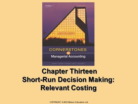 Chapter Thirteen Short-Run Decision Making: Relevant Costing COPYRIGHT © 2012 Nelson Education Ltd.