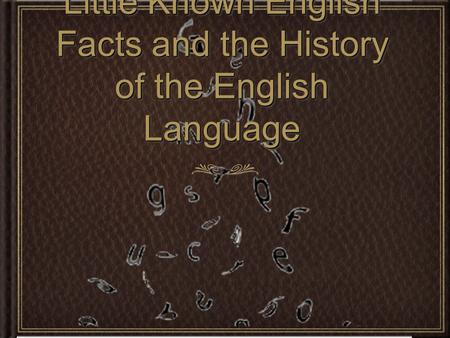 Little Known English Facts and the History of the English Language Little Known English Facts and the History of the English Language.