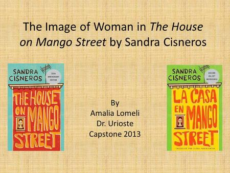 The Image of Woman in The House on Mango Street by Sandra Cisneros By Amalia Lomeli Dr. Urioste Capstone 2013.