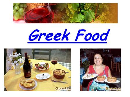Greek Food. Greece Food and Wine is famous for its good quality products and the amazing taste of its food and wines. Some dishes are the same everywhere.