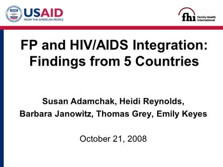 Susan Adamchak, Heidi Reynolds, Barbara Janowitz, Thomas Grey, Emily Keyes October 21, 2008 FP and HIV/AIDS Integration: Findings from 5 Countries.