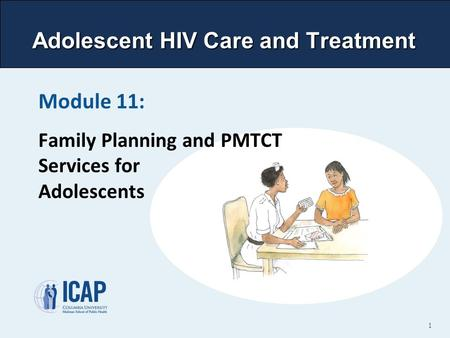 Adolescent HIV Care and Treatment Module 11: <strong>Family</strong> <strong>Planning</strong> and PMTCT Services for Adolescents 1.