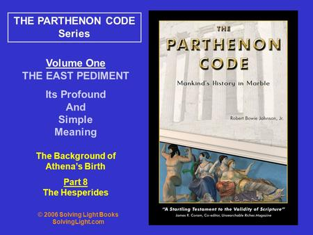 Volume One THE EAST PEDIMENT Its Profound And Simple Meaning THE PARTHENON CODE Series The Background of Athena's Birth Part 8 The Hesperides © 2006 Solving.