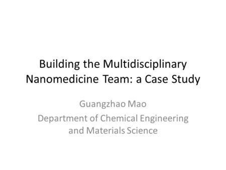 Building the Multidisciplinary Nanomedicine Team: a Case Study Guangzhao Mao Department of Chemical Engineering and Materials Science.