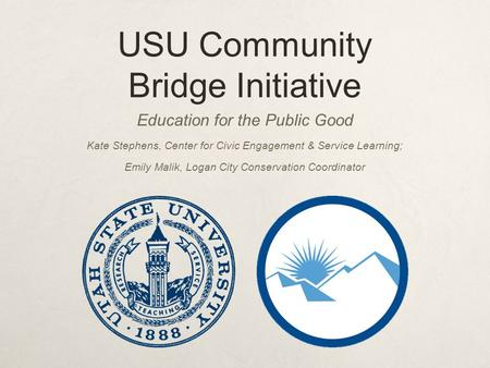 USU Community Bridge Initiative Education for the Public Good Kate Stephens, Center for Civic Engagement & Service Learning; Emily Malik, Logan City Conservation.