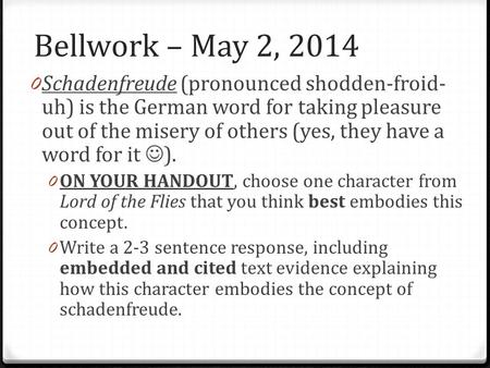 Bellwork – May 2, 2014 0 Schadenfreude (pronounced shodden-froid- uh) is the German word for taking pleasure out of the misery of others (yes, they have.